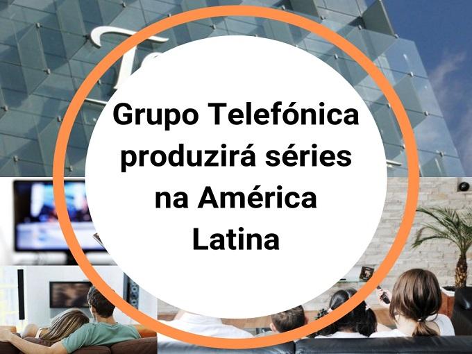 Grupo Telefónica produzirá séries na América Latina